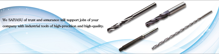 We SAIYASU of trust and assurance will support jobs of your company with industrial tools of high-precision and high-quality.